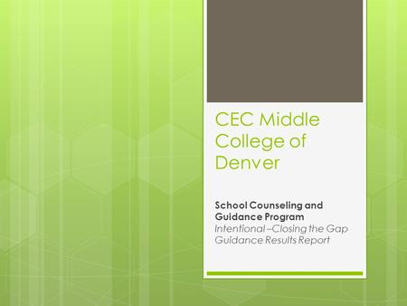 CEC Middle College of Denver School Counseling and Guidance Program Intentional –Closing the Gap Guidance Results Report.
