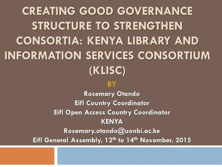 CREATING GOOD GOVERNANCE STRUCTURE TO STRENGTHEN CONSORTIA: KENYA LIBRARY AND INFORMATION SERVICES CONSORTIUM (KLISC) BY Rosemary Otando Eifl Country Coordinator.