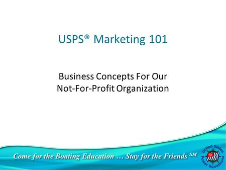 Come for the Boating Education … Stay for the Friends SM USPS® Marketing 101 Business Concepts For Our Not-For-Profit Organization.