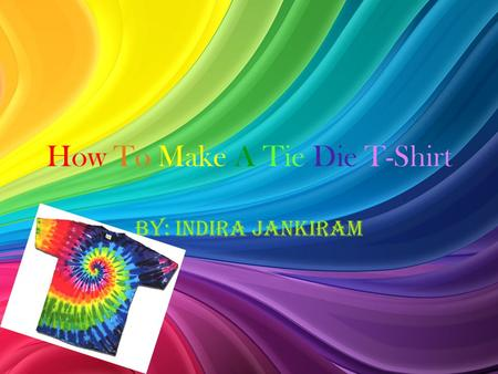 How To Make A Tie Die T-Shirt By: Indira Jankiram.