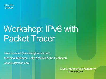 Workshop: IPv6 with Packet Tracer José Esquivel Technical Manager- Latin America & the Caribbean