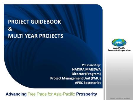 Copyright © 2010 APEC Secretariat. PROJECT GUIDEBOOK & MULTI YEAR PROJECTS Presented by: NADIRA MAILEWA Director (Program) Project Management Unit (PMU)