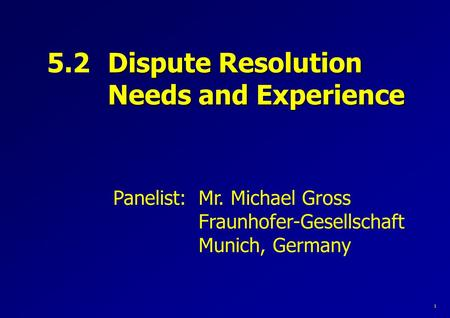 Panelist: Mr. Michael Gross Fraunhofer-Gesellschaft Munich, Germany 5.2 Dispute Resolution Needs and Experience 1.