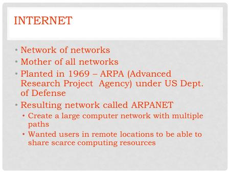 INTERNET Network of networks Mother of all networks Planted in 1969 – ARPA (Advanced Research Project Agency) under US Dept. of Defense Resulting network.