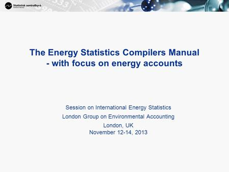 The Energy Statistics Compilers Manual - with focus on energy accounts Session on International Energy Statistics London Group on Environmental Accounting.