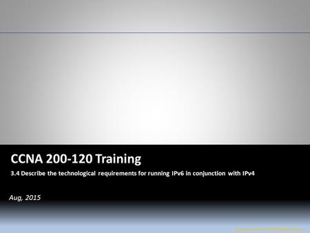 W&L Page 1 CCNA 200-120 CCNA 200-120 Training 3.4 Describe the technological requirements for running IPv6 in conjunction with IPv4 Jose Luis Flores /