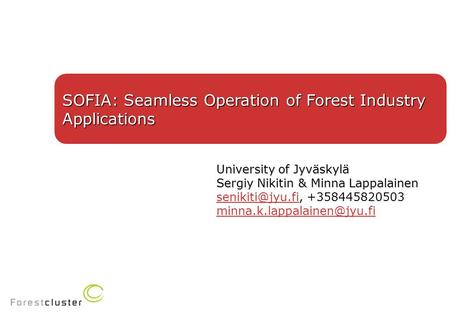 SOFIA: Seamless Operation of Forest Industry Applications University of Jyväskylä Sergiy Nikitin & Minna Lappalainen +358445820503.
