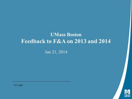 Presentation Title | May 4, 2009 UMass Boston Feedback to F&A on 2013 and 2014 Jan 21, 2014 VC A&F.