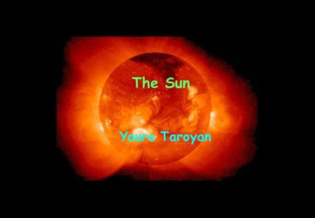 The Sun Youra Taroyan. Age 4.5 ×10 9 years Mean diameter 1.392×10 6 km, 109 × Earth Mass 1.9891×10 30 kg, 333,000 × Earth Volume 1.412×10 18 km 3, 1,300,000.