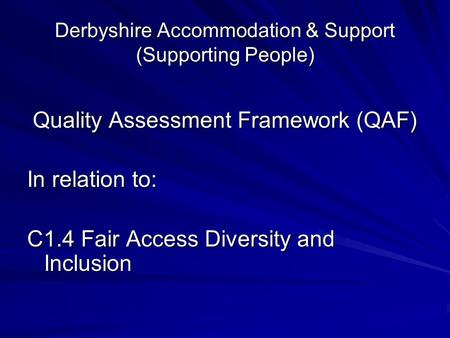 Derbyshire Accommodation & Support (Supporting People) Quality Assessment Framework (QAF) Quality Assessment Framework (QAF) In relation to: C1.4 Fair.