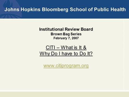 Johns Hopkins Bloomberg School of Public Health Institutional Review Board Brown Bag Series February 7, 2007 CITI – What is It & Why Do I have to Do It?