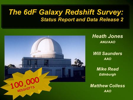The 6dF Galaxy Redshift Survey: Status Report and Data Release 2 Heath Jones ANU/AAO Will Saunders AAO Mike Read Edinburgh Matthew Colless AAO 100,000.