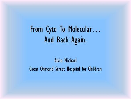 From Cyto To Molecular… And Back Again. Alvin Michael Great Ormond Street Hospital for Children.