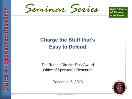 Seminar Series Charge the Stuff that's Easy to Defend Tim Reuter, Director Post Award Office of Sponsored Research December 5, 2013 Nuts & Bolts of Research.