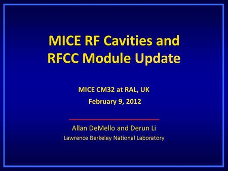 MICE RF Cavities and RFCC Module Update Allan DeMello and Derun Li Lawrence Berkeley National Laboratory MICE CM32 at RAL, UK February 9, 2012 February.