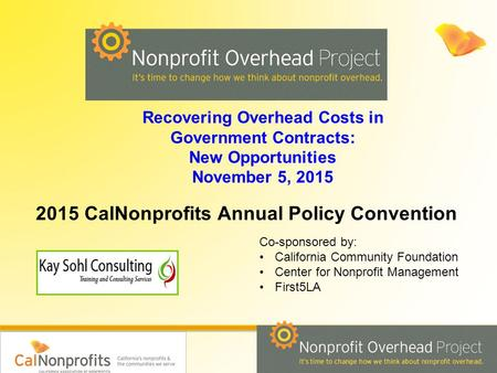 Recovering Overhead Costs in Government Contracts: New Opportunities November 5, 2015 Co-sponsored by: California Community Foundation Center for Nonprofit.