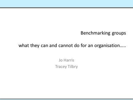 Benchmarking groups what they can and cannot do for an organisation….. Jo Harris Tracey Tilbry.