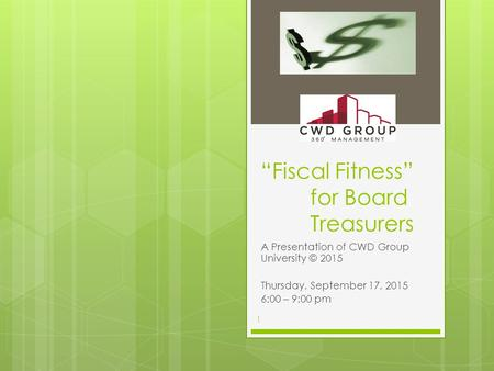 """Fiscal Fitness"" for Board Treasurers A Presentation of CWD Group University © 2015 Thursday, September 17, 2015 6:00 – 9:00 pm 1."
