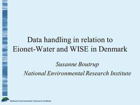 National Environmental Research Institute Data handling in relation to Eionet-Water and WISE in Denmark Susanne Boutrup National Environmental Research.