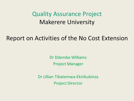 Quality Assurance Project Makerere University Report on Activities of the No Cost Extension Dr Ddembe Williams Project Manager Dr Lillian Tibatemwa-Ekirikubinza.