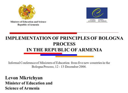 Ministry of Education and Science Republic of Armenia Levon Mkrtchyan Minister of Education and Science of Armenia IMPLEMENTATION OF PRINCIPLES OF BOLOGNA.