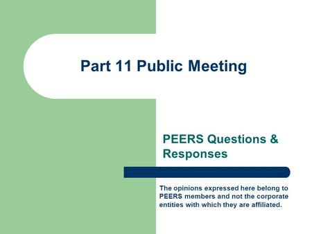 Part 11 Public Meeting PEERS Questions & Responses The opinions expressed here belong to PEERS members and not the corporate entities with which they are.