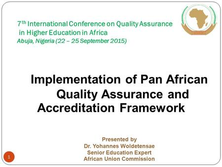 7 th International Conference on Quality Assurance in Higher Education in Africa Abuja, Nigeria (22 – 25 September 2015) Implementation of Pan African.
