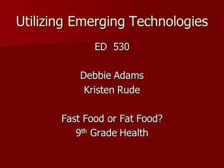 Utilizing Emerging Technologies ED 530 Debbie Adams Kristen Rude Fast Food or Fat Food? 9 th Grade Health.