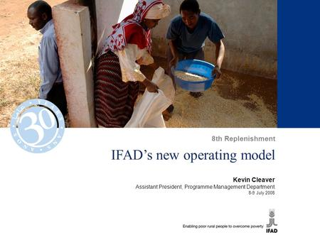 IFAD's new operating model Kevin Cleaver Assistant President, Programme Management Department 8-9 July 2008 8th Replenishment.