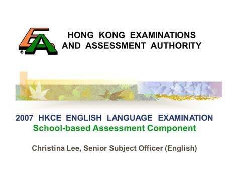 HONG KONG EXAMINATIONS AND ASSESSMENT AUTHORITY 2007 HKCE ENGLISH LANGUAGE EXAMINATION School-based Assessment Component Christina Lee, Senior Subject.