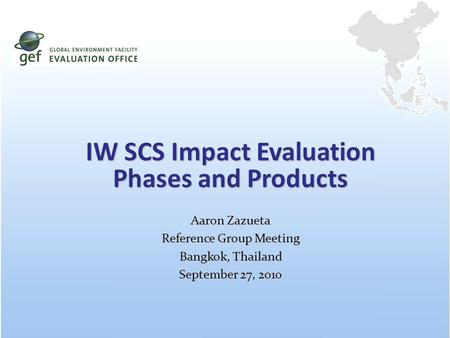 IW SCS Impact Evaluation Phases and Products Aaron Zazueta Reference Group Meeting Bangkok, Thailand September 27, 2010.