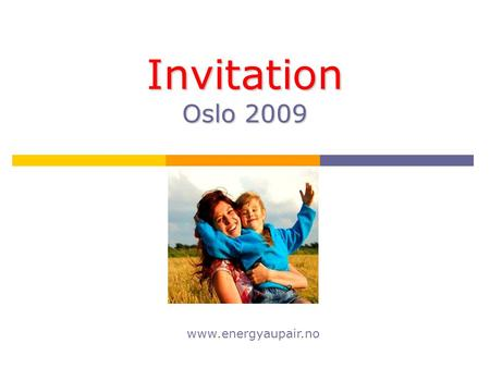Invitation Oslo 2009 www.energyaupair.no. You are welcome to join us! We are pleased to invite all au pairs, placed by Energy Au Pair Agency, to take.
