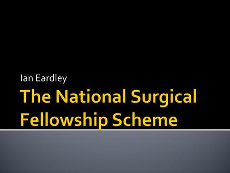 "Ian Eardley.  A large number of non training ""Fellowship"" posts have been available for several years (Pre and post CCT)  The DOH funded 70 Post CCT."