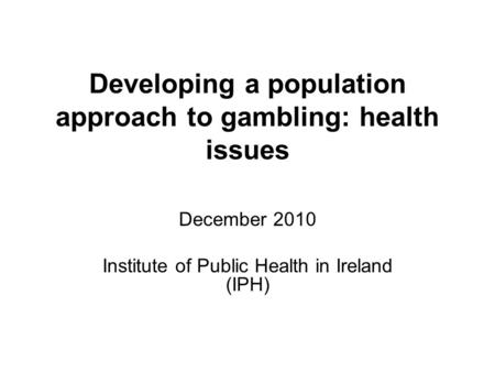 Developing a population approach to gambling: health issues December 2010 Institute of Public Health in Ireland (IPH)