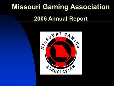 Missouri Gaming Association 2006 Annual Report. Missouri Gaming Association Bill Keena Harrah's Casino MGA President 2006.