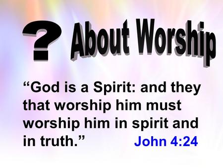 """God is a Spirit: and they that worship him must worship him in spirit and in truth."" John 4:24."