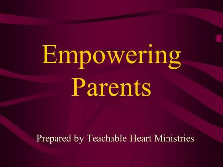 Empowering Parents Prepared by Teachable Heart Ministries.