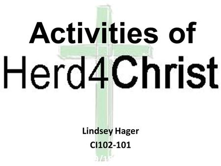 Activities of Lindsey Hager CI102-101 9/18/11. What is Herd4Christ? Herd4Christ is a campus ministry affiliated with the 26 th Street church of Christ.