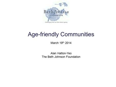 Age-friendly Communities March 19 th 2014 Alan Hatton-Yeo The Beth Johnson Foundation.