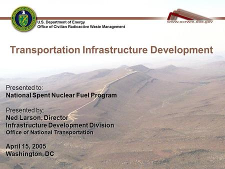 Presented to: National Spent Nuclear Fuel Program Presented by: Ned Larson, Director Infrastructure Development Division Office of National Transportation.