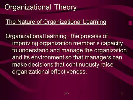 12 -1 Organizational Theory The Nature of Organizational Learning Organizational learning — the process of improving organization member's capacity to.