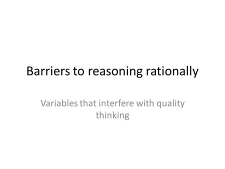 Barriers to reasoning rationally Variables that interfere with quality thinking.