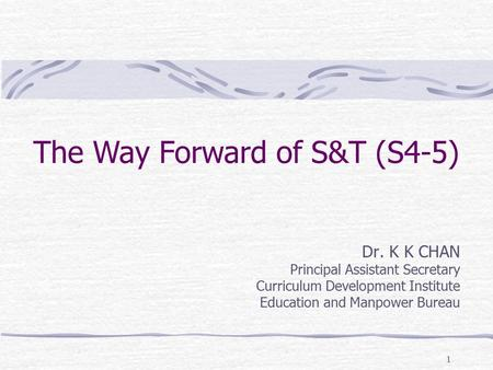 1 The Way Forward of S&T (S4-5) Dr. K K CHAN Principal Assistant Secretary Curriculum Development Institute Education and Manpower Bureau.