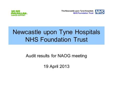 Newcastle upon Tyne Hospitals NHS Foundation Trust Audit results for NAOG meeting 19 April 2013 The Newcastle upon Tyne Hospitals NHS Foundation Trust.
