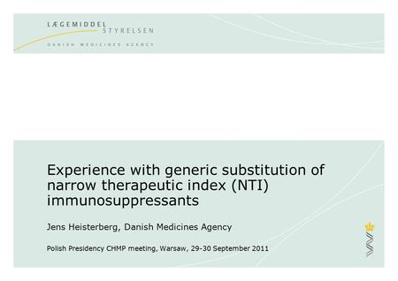Experience with generic substitution of narrow therapeutic index (NTI) immunosuppressants Jens Heisterberg, Danish Medicines Agency Polish Presidency.