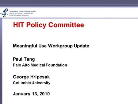 HIT Policy Committee Meaningful Use Workgroup Update Paul Tang Palo Alto Medical Foundation George Hripcsak Columbia University January 13, 2010.