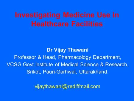 Investigating Medicine Use in Healthcare Facilities Dr Vijay Thawani Professor & Head, Pharmacology Department, VCSG Govt Institute of Medical Science.