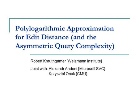 Polylogarithmic Approximation for Edit Distance (and the Asymmetric Query Complexity) Robert Krauthgamer [Weizmann Institute] Joint with: Alexandr Andoni.