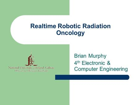 Realtime Robotic Radiation Oncology Brian Murphy 4 th Electronic & Computer Engineering.