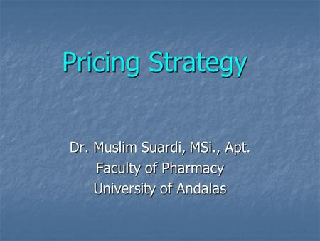 Pricing Strategy Dr. Muslim Suardi, MSi., Apt. Faculty of Pharmacy University of Andalas.